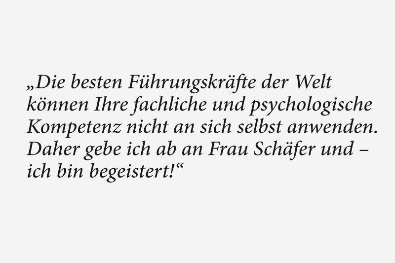 Die besten Führungskräfte der Welt können Ihre fachliche und psychologische Kompetenz nicht an sich selbst anwenden. Daher gebe ich ab an Frau Schäfer und – ich bin begeistert!